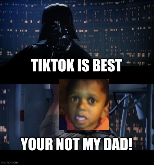 jhfr |  TIKTOK IS BEST; YOUR NOT MY DAD! | image tagged in memes,star wars no | made w/ Imgflip meme maker