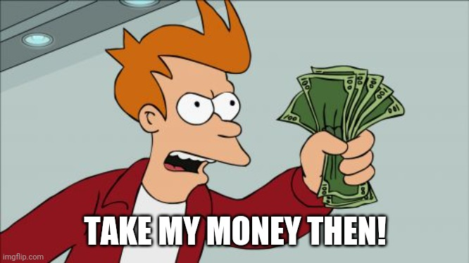 Shut Up And Take My Money Fry Meme | TAKE MY MONEY THEN! | image tagged in memes,shut up and take my money fry | made w/ Imgflip meme maker