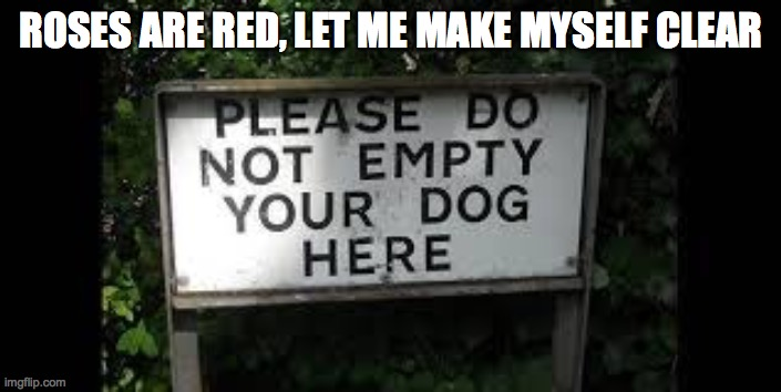 no dogs allowed |  ROSES ARE RED, LET ME MAKE MYSELF CLEAR | image tagged in dog,poem | made w/ Imgflip meme maker