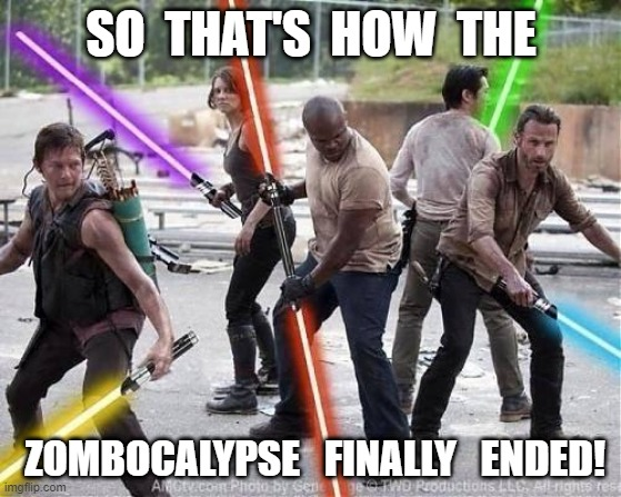 SHERIFF RICK & PALS END the ZOMBOCALYPSE!!! |  SO  THAT'S  HOW  THE; ZOMBOCALYPSE   FINALLY   ENDED! | image tagged in star wars,light saber,zombies,zombie apocalypse,the walking dead,the walking dead rick grimes | made w/ Imgflip meme maker