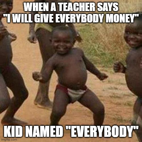 "Third World Success Kid |  WHEN A TEACHER SAYS ""I WILL GIVE EVERYBODY MONEY""; KID NAMED ""EVERYBODY"" 