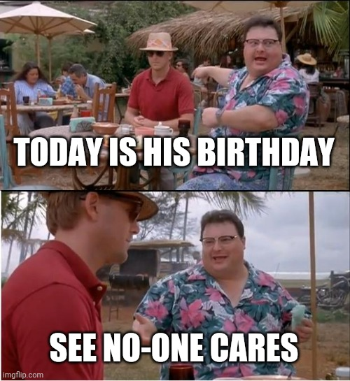 Birthday |  TODAY IS HIS BIRTHDAY; SEE NO-ONE CARES | image tagged in memes,see nobody cares | made w/ Imgflip meme maker