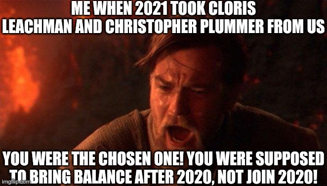WHY 2021? WHY? |  ME WHEN 2021 TOOK CLORIS LEACHMAN AND CHRISTOPHER PLUMMER FROM US; YOU WERE THE CHOSEN ONE! YOU WERE SUPPOSED TO BRING BALANCE AFTER 2020, NOT JOIN 2020! | image tagged in you were the chosen one star wars,cloris leachman,christopher plummer,2021,2020 | made w/ Imgflip meme maker