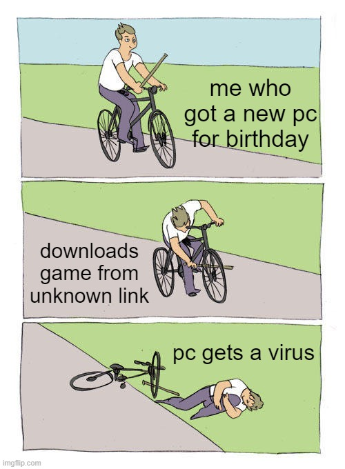 the virus |  me who got a new pc for birthday; downloads game from unknown link; pc gets a virus | image tagged in memes,bike fall,pc,virus | made w/ Imgflip meme maker