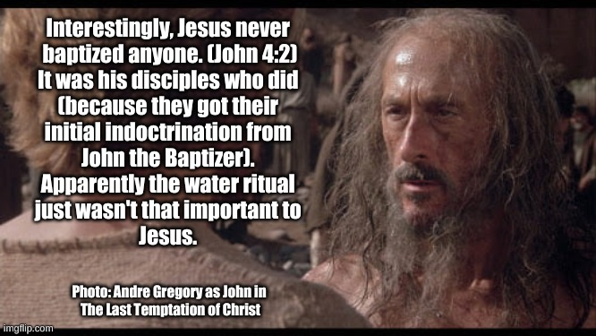 Jesus himself did not baptize |  Interestingly, Jesus never  baptized anyone. (John 4:2) It was his disciples who did  (because they got their  initial indoctrination from  John the Baptizer).  Apparently the water ritual  just wasn't that important to  Jesus. Photo: Andre Gregory as John in  The Last Temptation of Christ | image tagged in jesus,baptism,gospel of john,john the baptizer,andre gregory | made w/ Imgflip meme maker