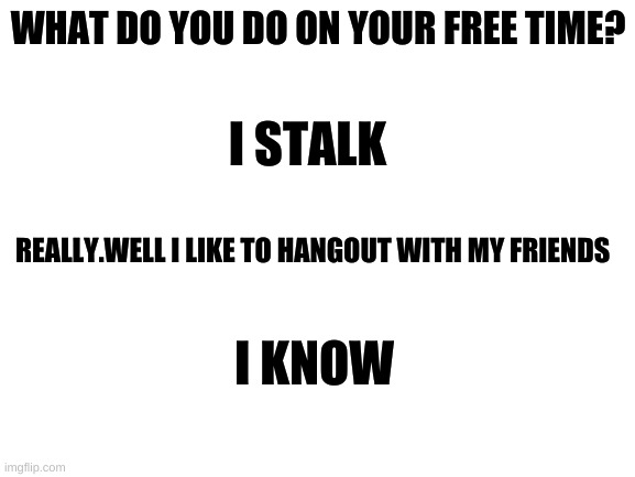 :) |  WHAT DO YOU DO ON YOUR FREE TIME? I STALK; REALLY.WELL I LIKE TO HANGOUT WITH MY FRIENDS; I KNOW | image tagged in blank white template | made w/ Imgflip meme maker