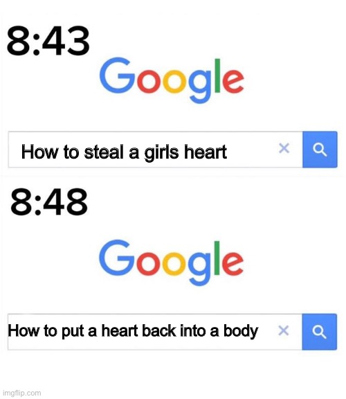 Haha yes |  How to steal a girls heart; How to put a heart back into a body | image tagged in google before after,dark humor,memes,heart | made w/ Imgflip meme maker