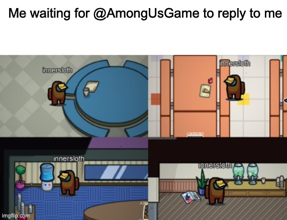 yep |  Me waiting for @AmongUsGame to reply to me | image tagged in blank white template,sad among us,among us,twitter | made w/ Imgflip meme maker