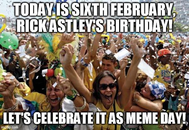 Meme day |  TODAY IS SIXTH FEBRUARY, RICK ASTLEY'S BIRTHDAY! LET'S CELEBRATE IT AS MEME DAY! | image tagged in celebrate,meme,rick astley,dank memes,memes,funny meme | made w/ Imgflip meme maker