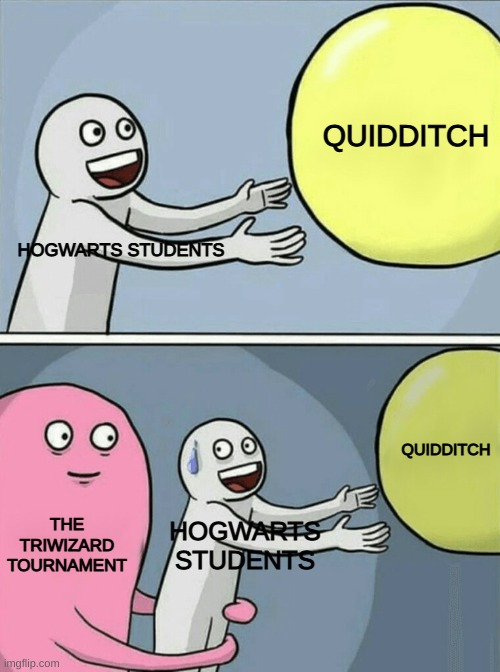 Running Away Balloon |  QUIDDITCH; HOGWARTS STUDENTS; QUIDDITCH; THE TRIWIZARD TOURNAMENT; HOGWARTS STUDENTS | image tagged in memes,running away balloon | made w/ Imgflip meme maker
