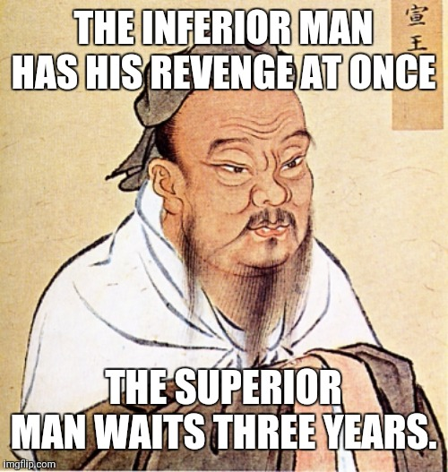 Confucius on Revenge 001 |  THE INFERIOR MAN HAS HIS REVENGE AT ONCE; THE SUPERIOR MAN WAITS THREE YEARS. | image tagged in confucius says | made w/ Imgflip meme maker
