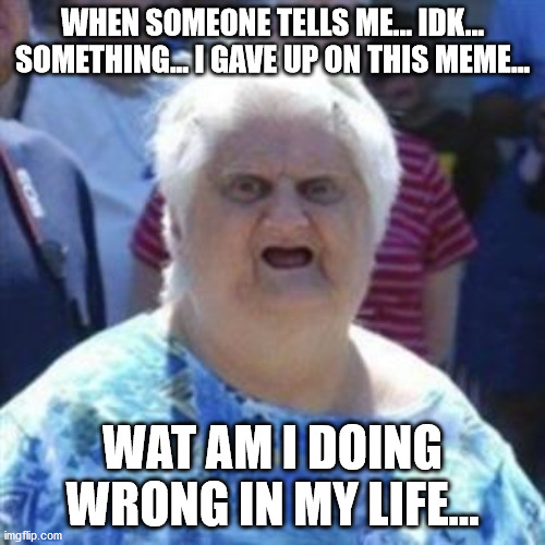wat is wrong with me... |  WHEN SOMEONE TELLS ME... IDK... SOMETHING... I GAVE UP ON THIS MEME... WAT AM I DOING WRONG IN MY LIFE... | image tagged in wat lady | made w/ Imgflip meme maker