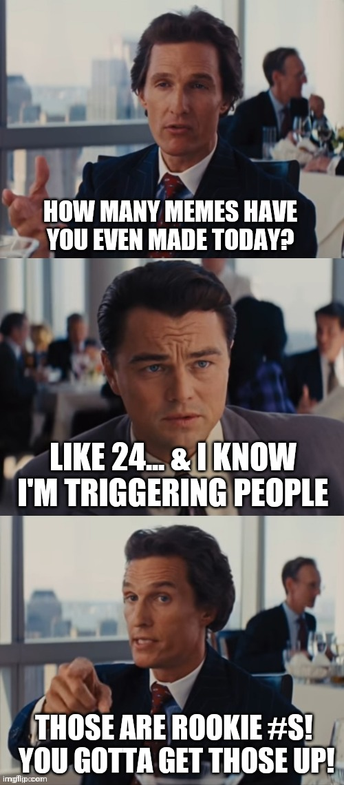 Rookie Numbers1 |  HOW MANY MEMES HAVE YOU EVEN MADE TODAY? LIKE 24... & I KNOW I'M TRIGGERING PEOPLE; THOSE ARE ROOKIE #S!  YOU GOTTA GET THOSE UP! | image tagged in wolf of wall street,rookie numbers,leonardo dicaprio,memes,funny,stonks | made w/ Imgflip meme maker