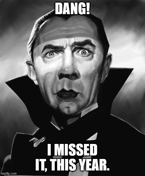 dracula | DANG! I MISSED IT, THIS YEAR. | image tagged in dracula | made w/ Imgflip meme maker