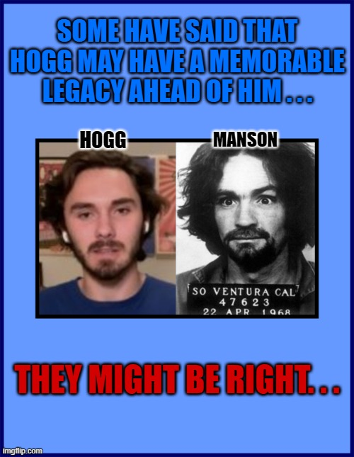 SOME HAVE SAID THAT HOGG MAY HAVE A MEMORABLE LEGACY AHEAD OF HIM . . . HOGG; MANSON; THEY MIGHT BE RIGHT. . . | made w/ Imgflip meme maker