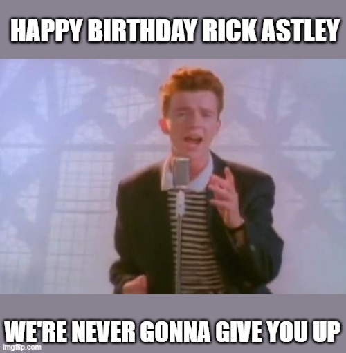 Rick Astley |  HAPPY BIRTHDAY RICK ASTLEY; WE'RE NEVER GONNA GIVE YOU UP | image tagged in rick astley,happy birthday | made w/ Imgflip meme maker