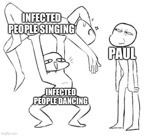 INFECTED PEOPLE SINGING; PAUL; INFECTED PEOPLE DANCING | made w/ Imgflip meme maker