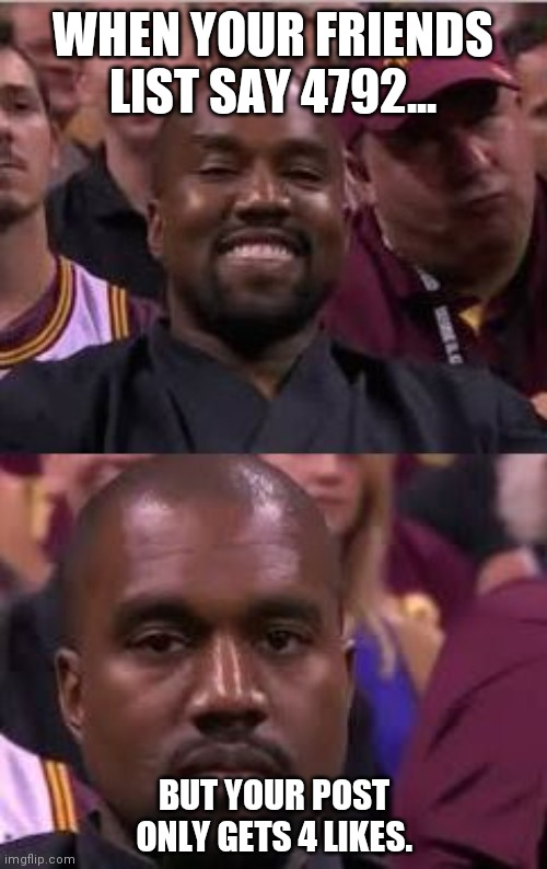Kanye Smile Then Sad |  WHEN YOUR FRIENDS LIST SAY 4792... BUT YOUR POST ONLY GETS 4 LIKES. | image tagged in kanye smile then sad | made w/ Imgflip meme maker