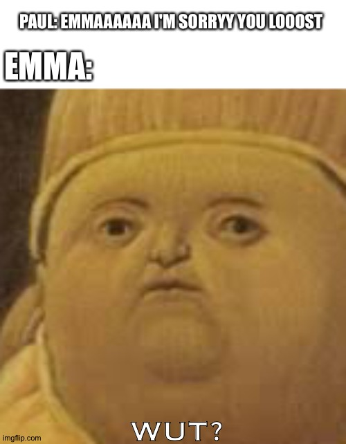PAUL: EMMAAAAAA I'M SORRYY YOU LOOOST; EMMA:; WUT? | made w/ Imgflip meme maker