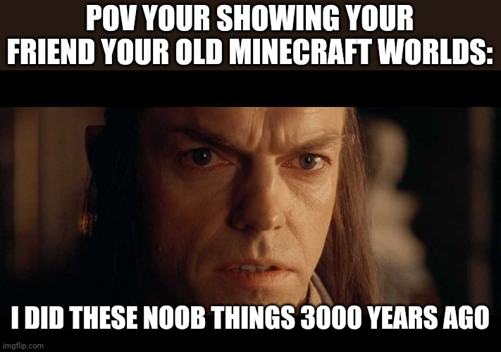 I was there |  POV YOUR SHOWING YOUR FRIEND YOUR OLD MINECRAFT WORLDS:; I DID THESE NOOB THINGS 3000 YEARS AGO | image tagged in i was there,minecraft,lord of the rings,lort,minevraft veterans | made w/ Imgflip meme maker