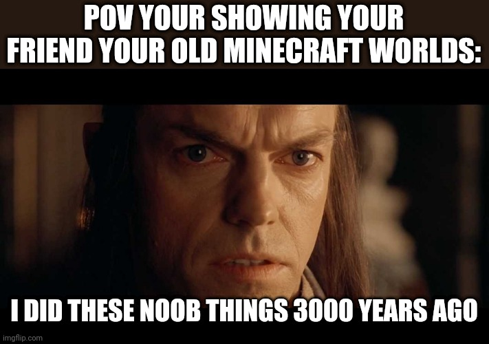 I was there |  POV YOUR SHOWING YOUR FRIEND YOUR OLD MINECRAFT WORLDS:; I DID THESE NOOB THINGS 3000 YEARS AGO | image tagged in i was there,minecraft,lord of the rings | made w/ Imgflip meme maker