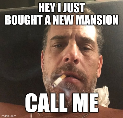 Hunter Biden |  HEY I JUST BOUGHT A NEW MANSION; CALL ME | image tagged in hunter biden | made w/ Imgflip meme maker