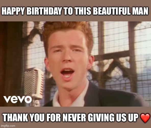 Happy Birthday Rick Astley |  HAPPY BIRTHDAY TO THIS BEAUTIFUL MAN; THANK YOU FOR NEVER GIVING US UP ❤️ | image tagged in rick astley,happy birthday,legendary,rick roll,fun,never gonna give you up | made w/ Imgflip meme maker