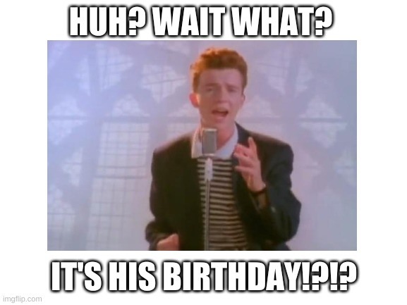 happy b-day to this legend |  HUH? WAIT WHAT? IT'S HIS BIRTHDAY!?!? | image tagged in rick astley | made w/ Imgflip meme maker