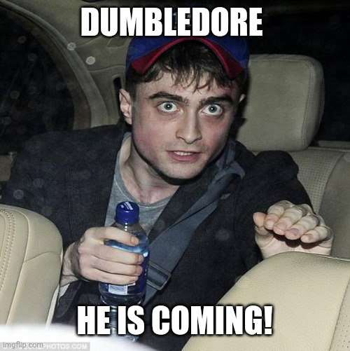 harry potter crazy |  DUMBLEDORE; HE IS COMING! | image tagged in harry potter crazy | made w/ Imgflip meme maker