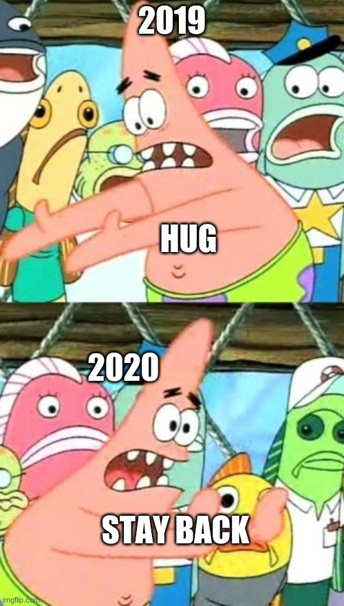 Put It Somewhere Else Patrick |  2019; HUG; 2020; STAY BACK | image tagged in memes,put it somewhere else patrick | made w/ Imgflip meme maker