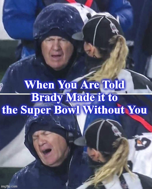 brady |  When You Are Told Brady Made it to the Super Bowl Without You | image tagged in brady | made w/ Imgflip meme maker