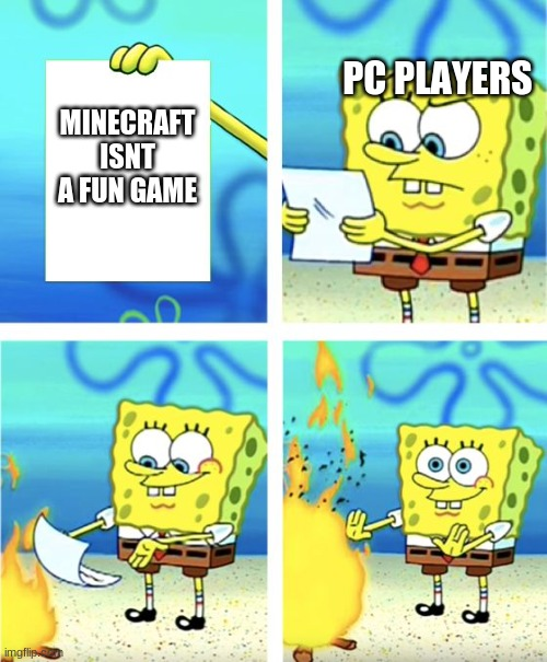 Spongebob Burning Paper |  PC PLAYERS; MINECRAFT ISNT A FUN GAME | image tagged in spongebob burning paper | made w/ Imgflip meme maker