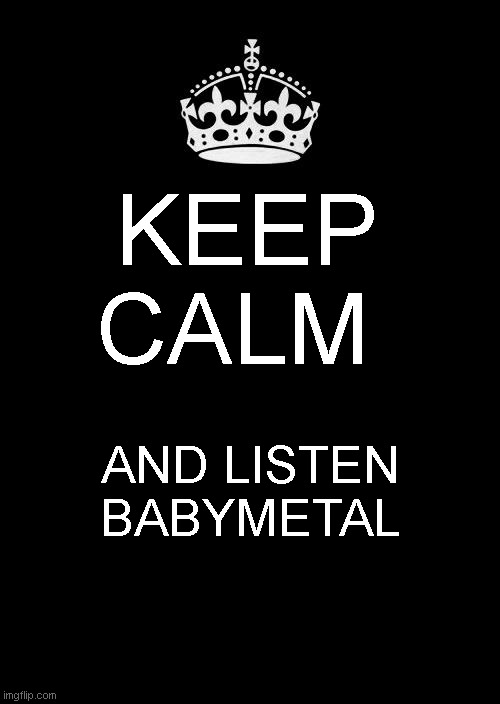 keep calm |  KEEP CALM; AND LISTEN BABYMETAL | image tagged in memes,keep calm and carry on black | made w/ Imgflip meme maker
