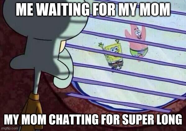 Squidward window |  ME WAITING FOR MY MOM; MY MOM CHATTING FOR SUPER LONG | image tagged in squidward window | made w/ Imgflip meme maker