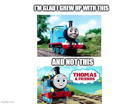 It was time for Thomas to leave. He's seen everything. |  I'M GLAD I GREW UP WITH THIS; AND NOT THIS | image tagged in blank white template,thomas the tank engine,so glad i grew up with this,thomas the train,thomas reboot | made w/ Imgflip meme maker