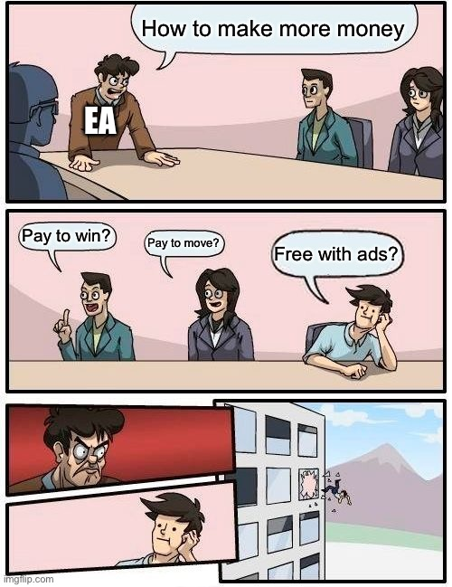 EA ideas for more money |  How to make more money; EA; Pay to win? Pay to move? Free with ads? | image tagged in memes,boardroom meeting suggestion,ea | made w/ Imgflip meme maker