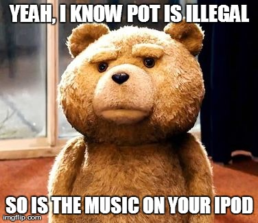 TED | YEAH, I KNOW POT IS ILLEGAL SO IS THE MUSIC ON YOUR IPOD | image tagged in memes,ted | made w/ Imgflip meme maker