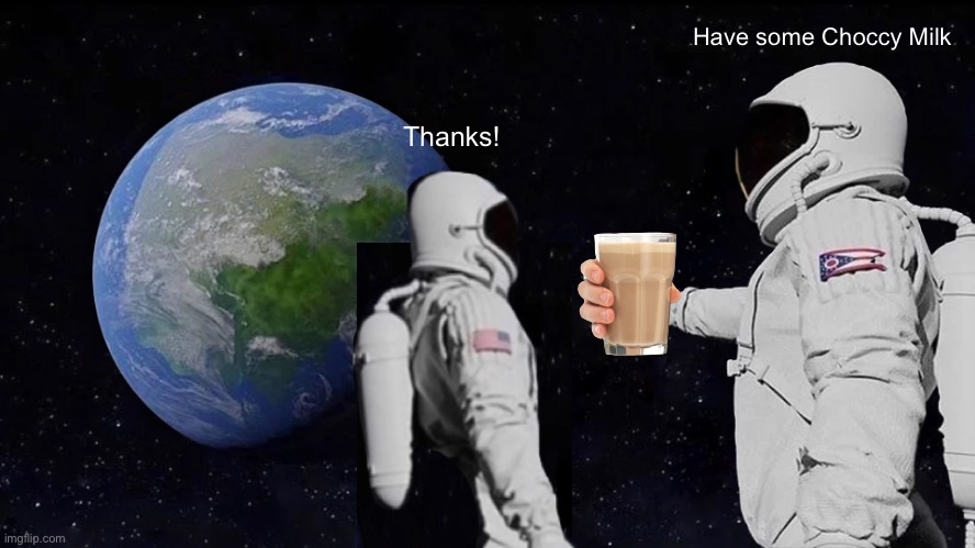 Space with Choccy Milk |  Have some Choccy Milk; Thanks! | image tagged in memes,always has been,choccy milk | made w/ Imgflip meme maker