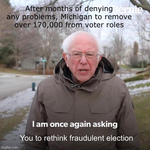 Under court order, Michigan finally removes over 170,000 from voter rolls |  After months of denying any problems, Michigan to remove over 170,000 from voter roles; You to rethink fraudulent election | image tagged in memes,bernie i am once again asking for your support,michigan,170k removed,fraud | made w/ Imgflip meme maker