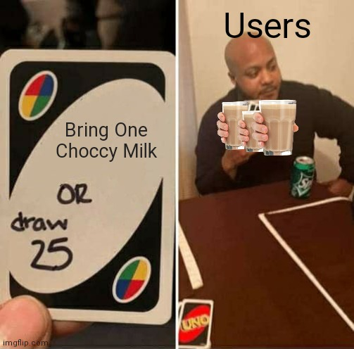 UNO Draw 25 Cards Meme |  Users; Bring One Choccy Milk | image tagged in memes,uno draw 25 cards,choccy milk,funny,imgflip community,keep scrolling | made w/ Imgflip meme maker