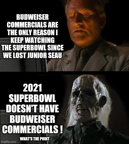 Football Doesn't Feel Like Football Anymore |  BUDWEISER COMMERCIALS ARE THE ONLY REASON I KEEP WATCHING THE SUPERBOWL SINCE WE LOST JUNIOR SEAU; 2021 SUPERBOWL DOESN'T HAVE BUDWEISER COMMERCIALS ! WHAT'S THE POINT | image tagged in memes,i'll just wait here,superbowl,football,junior seau,mvp | made w/ Imgflip meme maker