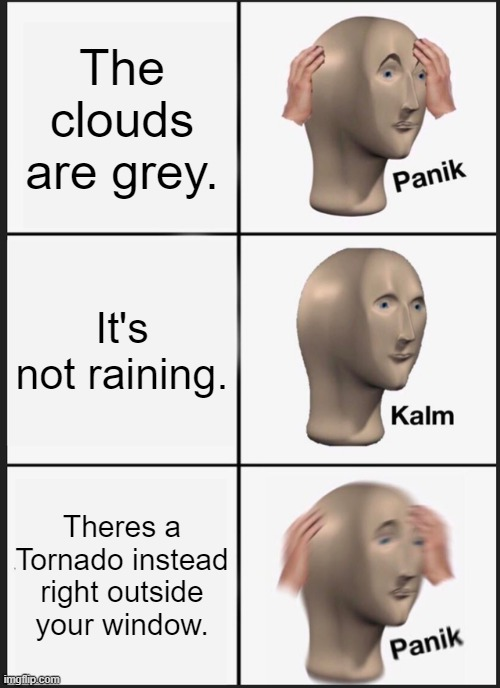 Cant stop the rain if there is none. |  The clouds are grey. It's not raining. Theres a Tornado instead right outside your window. | image tagged in memes,panik kalm panik | made w/ Imgflip meme maker