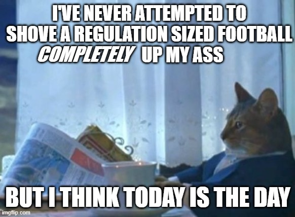 superbowl |  I'VE NEVER ATTEMPTED TO SHOVE A REGULATION SIZED FOOTBALL                    UP MY ASS; COMPLETELY; BUT I THINK TODAY IS THE DAY | image tagged in memes,football,nfl,super bowl,superbowl | made w/ Imgflip meme maker