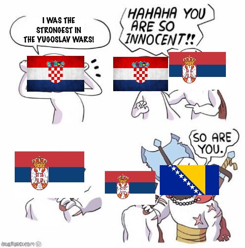 1990's in a nutshell |  I WAS THE STRONGEST IN THE YUGOSLAV WARS! | image tagged in you are so innocent,croatia,bosnia,serbia,historical meme,dark humor | made w/ Imgflip meme maker
