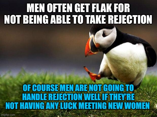Unpopular Opinion Puffin |  MEN OFTEN GET FLAK FOR NOT BEING ABLE TO TAKE REJECTION; OF COURSE MEN ARE NOT GOING TO HANDLE REJECTION WELL IF THEY'RE NOT HAVING ANY LUCK MEETING NEW WOMEN | image tagged in memes,unpopular opinion puffin,dating,men,women,rejection | made w/ Imgflip meme maker