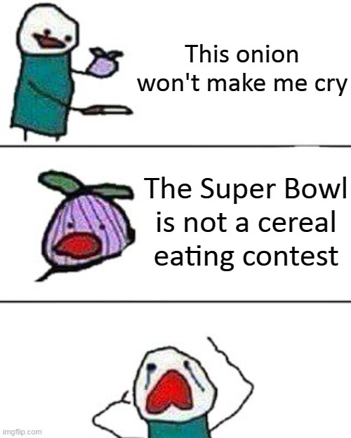 Enjoy the Super Bowl, Imgflip! |  This onion won't make me cry; The Super Bowl is not a cereal eating contest | image tagged in this onion won't make me cry,super bowl,superbowl 55 | made w/ Imgflip meme maker