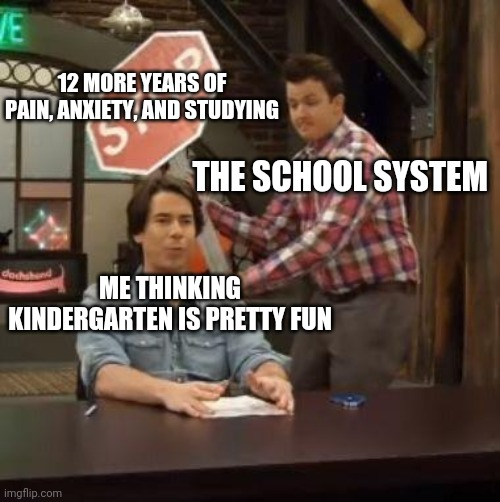 Why school? WHYYY?!?!?!? |  12 MORE YEARS OF PAIN, ANXIETY, AND STUDYING; THE SCHOOL SYSTEM; ME THINKING KINDERGARTEN IS PRETTY FUN | image tagged in normal conversation,oof,school,high school | made w/ Imgflip meme maker