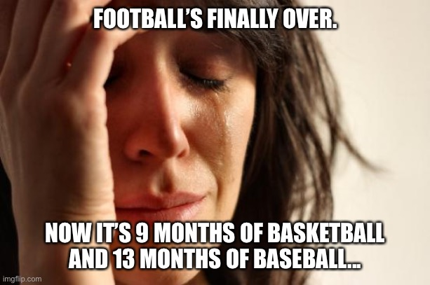Interrupting regularly scheduled programming! |  FOOTBALL'S FINALLY OVER. NOW IT'S 9 MONTHS OF BASKETBALL AND 13 MONTHS OF BASEBALL... | image tagged in memes,first world problems,football,baseball,basketball,tv | made w/ Imgflip meme maker