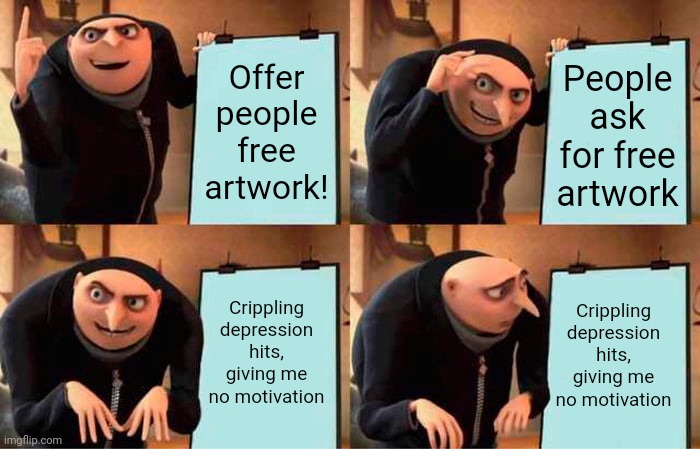 Depressed Artist Struggles |  Offer people free artwork! People ask for free artwork; Crippling depression hits, giving me no motivation; Crippling depression hits, giving me no motivation | image tagged in memes,gru's plan,artist,depression | made w/ Imgflip meme maker
