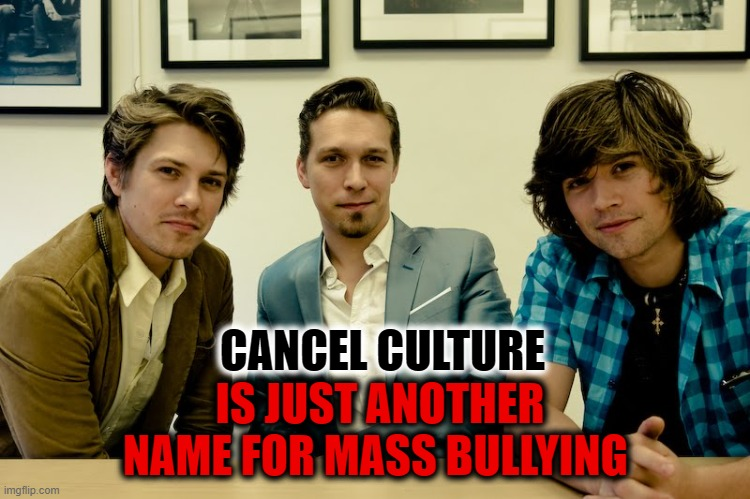 Cancel Culture is just another name for mass bullying |  CANCEL CULTURE; IS JUST ANOTHER NAME FOR MASS BULLYING | image tagged in mob justice,cancelled,hansongate | made w/ Imgflip meme maker